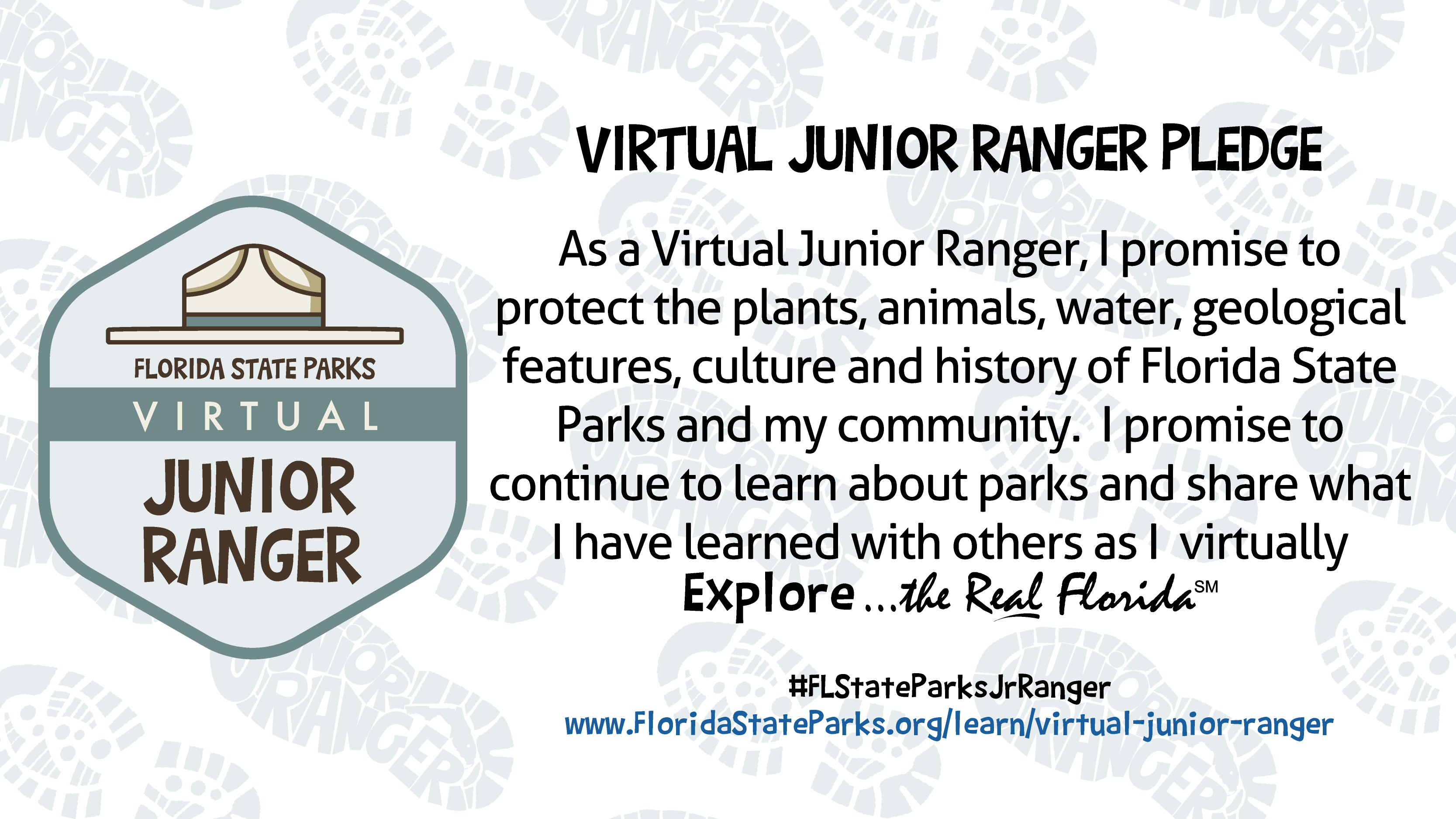 As a Virtual Junior Ranger, I promise to protect the plants, animals, water, geological features, culture and history of Florida State Parks and my community. I promise to continue to learn about parks and share what I have learned with others as I virtually explore the real Florida.